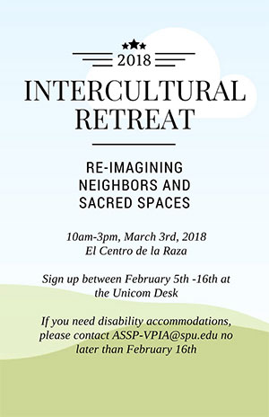 "Image description: Blue-sky and green hills background, with text reading: ""2018 InterculturalRetreat, Re-Imagining Neighbors and Sacred Spaces, 10 am-3 pm, March 3rd, 2018, ElCentro de la Raza. Sign up between Feb 5-16th at the Unicom desk, for disability accommodations,contact assp-vpia@spu.edu by February 16th."""